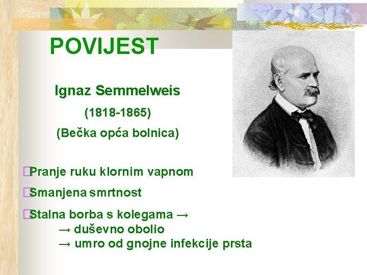 POVIJEST Ignaz Semmelweis (1818 -1865) (Bečka opća bolnica) �Pranje ruku klornim vapnom �Smanjena smrtnost