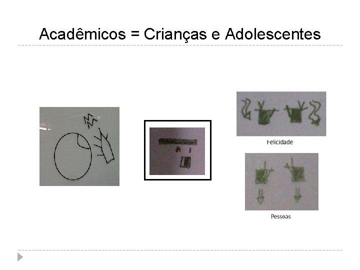 Acadêmicos = Crianças e Adolescentes