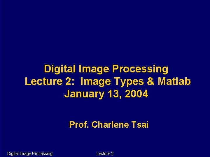 Digital Image Processing Lecture 2: Image Types & Matlab January 13, 2004 Prof. Charlene