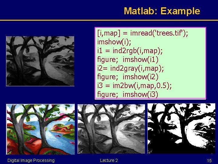 Matlab: Example [i, map] = imread('trees. tif'); imshow(i); i 1 = ind 2 rgb(i,