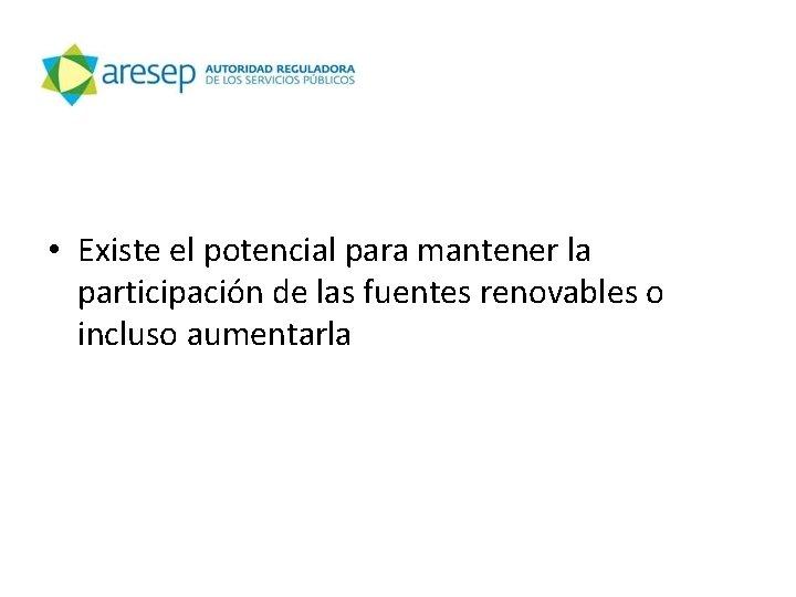 • Existe el potencial para mantener la participación de las fuentes renovables o