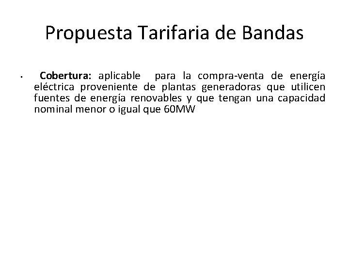 Propuesta Tarifaria de Bandas • Cobertura: aplicable para la compra-venta de energía eléctrica proveniente