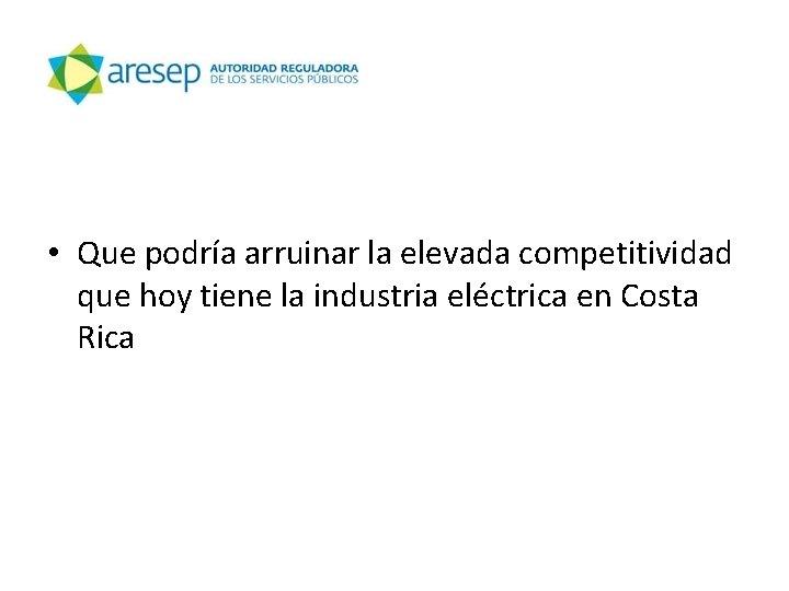 • Que podría arruinar la elevada competitividad que hoy tiene la industria eléctrica