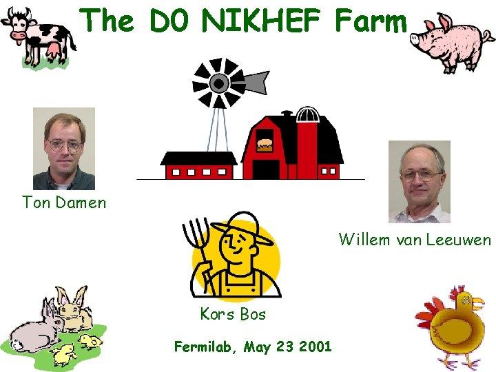 The D 0 NIKHEF Farm Ton Damen Willem van Leeuwen Kors Bos Fermilab, May