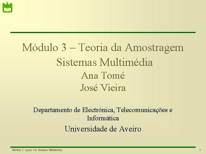 Módulo 3 – Teoria da Amostragem Sistemas Multimédia Ana Tomé José Vieira Departamento de