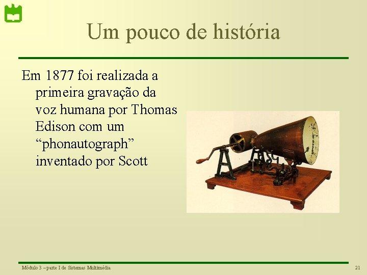 Um pouco de história Em 1877 foi realizada a primeira gravação da voz humana