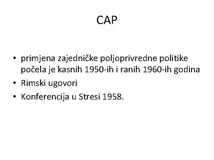 CAP • primjena zajedničke poljoprivredne politike počela je kasnih 1950 -ih i ranih 1960
