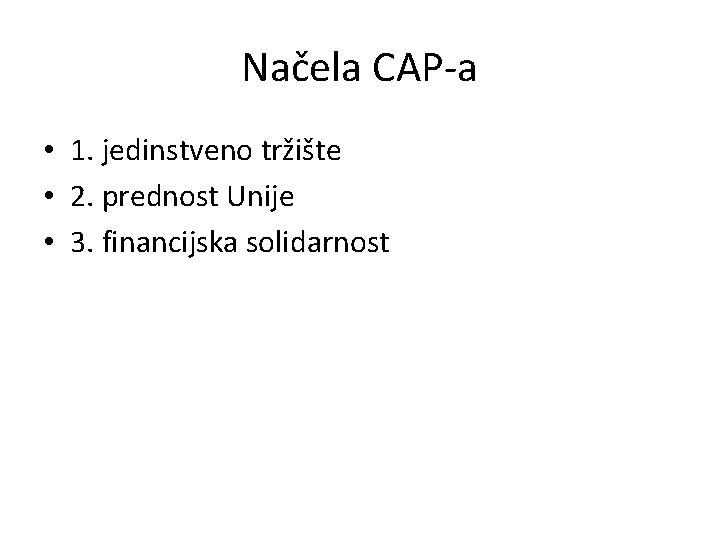 Načela CAP-a • 1. jedinstveno tržište • 2. prednost Unije • 3. financijska solidarnost