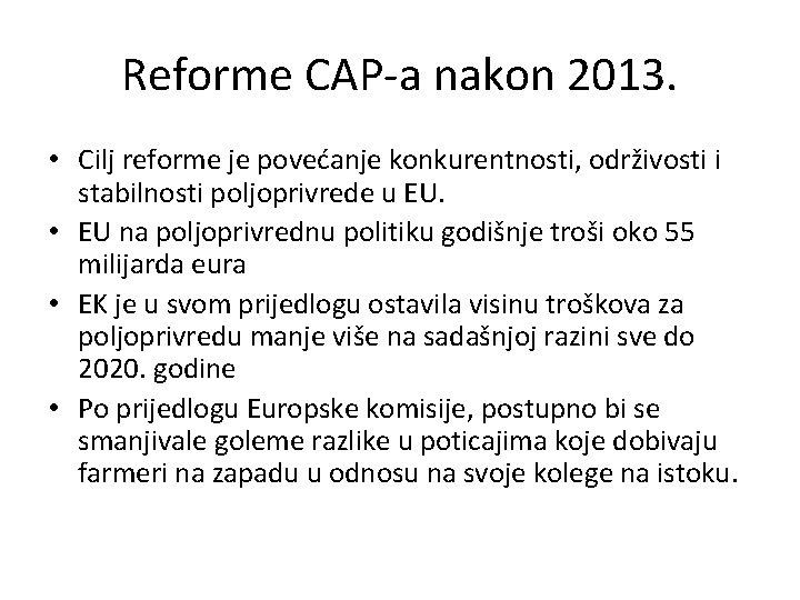 Reforme CAP-a nakon 2013. • Cilj reforme je povećanje konkurentnosti, održivosti i stabilnosti poljoprivrede