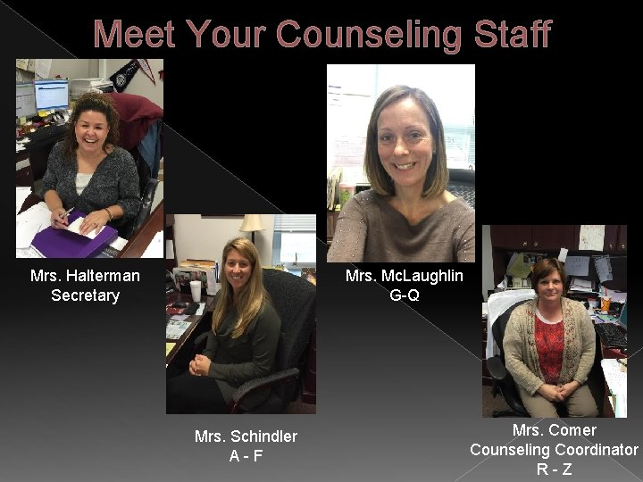 Meet Your Counseling Staff Mrs. Halterman Secretary Mrs. Mc. Laughlin G-Q Mrs. Schindler A-F