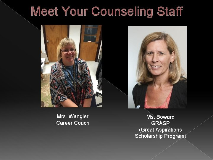Meet Your Counseling Staff Mrs. Wangler Career Coach Ms. Boward GRASP (Great Aspirations Scholarship