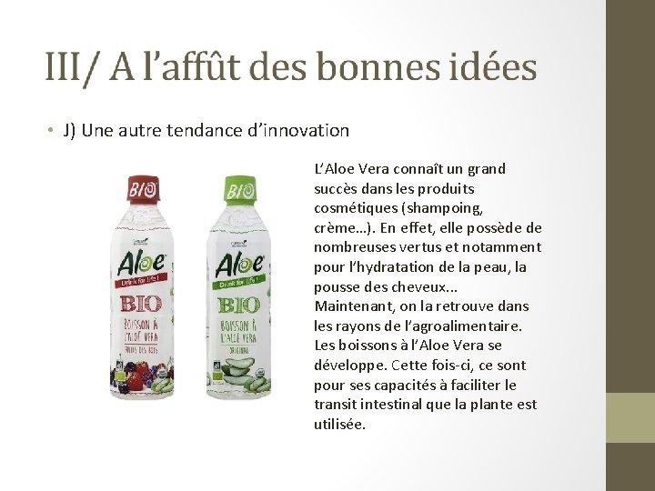 • J) Une autre tendance d'innovation L'Aloe Vera connaît un grand succès dans