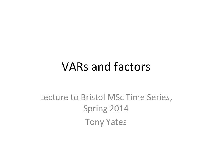 VARs and factors Lecture to Bristol MSc Time Series, Spring 2014 Tony Yates