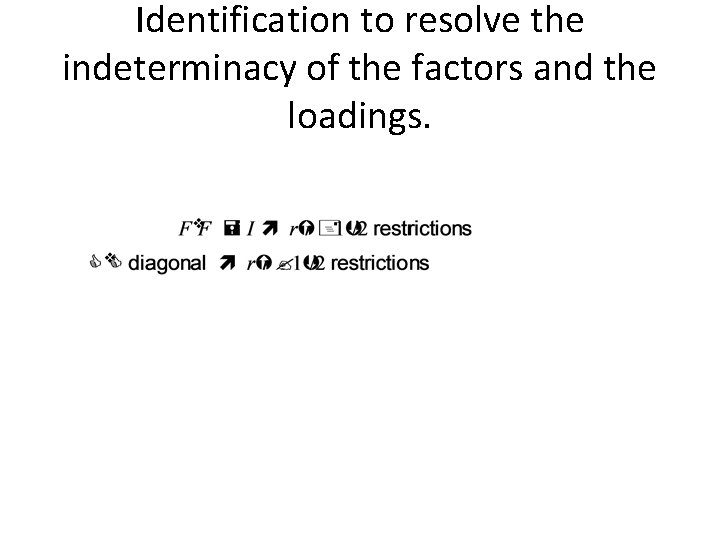Identification to resolve the indeterminacy of the factors and the loadings.