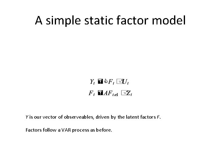 A simple static factor model Y is our vector of observeables, driven by the