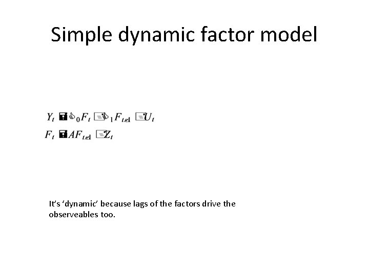 Simple dynamic factor model It's 'dynamic' because lags of the factors drive the observeables
