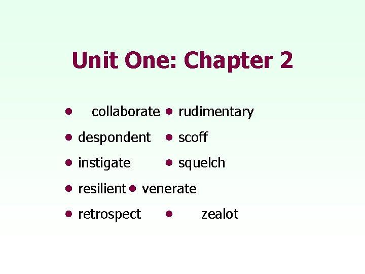 Unit One: Chapter 2 • collaborate • rudimentary • despondent • scoff • instigate