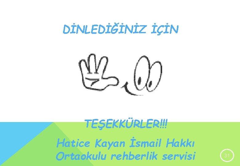 DİNLEDİĞİNİZ İÇİN TEŞEKKÜRLER!!! Hatice Kayan İsmail Hakkı Ortaokulu rehberlik servisi 31