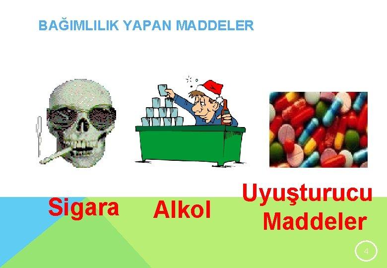 BAĞIMLILIK YAPAN MADDELER Sigara Alkol Uyuşturucu Maddeler 4