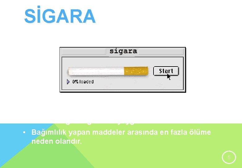 SİGARA • Nikotin ve dört bine yakın zehirli madde içerir. • Madde bağımlılığının en