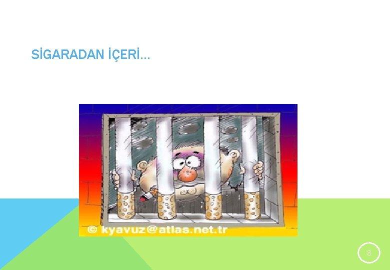 SİGARADAN İÇERİ. . . 8