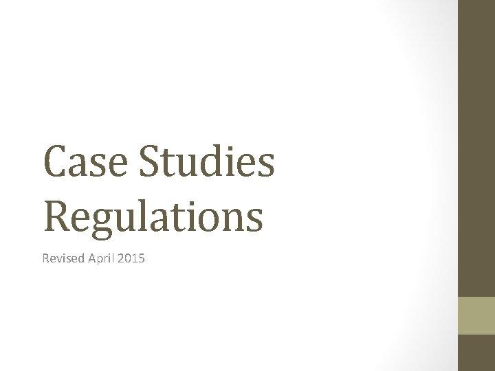 Case Studies Regulations Revised April 2015