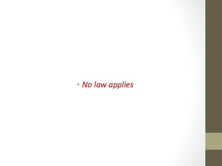 • No law applies
