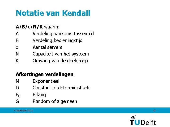 Notatie van Kendall A/B/c/N/K waarin: A Verdeling aankomsttussentijd B Verdeling bedieningstijd c Aantal servers