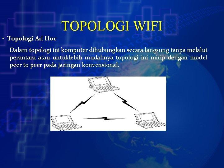 TOPOLOGI WIFI • Topologi Ad Hoc Dalam topologi ini komputer dihubungkan secara langsung tanpa