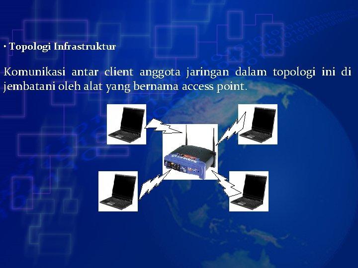 • Topologi Infrastruktur Komunikasi antar client anggota jaringan dalam topologi ini di jembatani