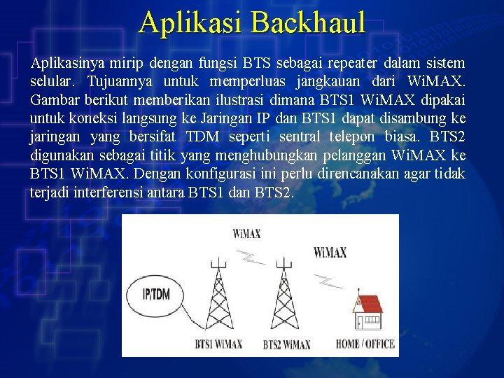 Aplikasi Backhaul Aplikasinya mirip dengan fungsi BTS sebagai repeater dalam sistem selular. Tujuannya untuk