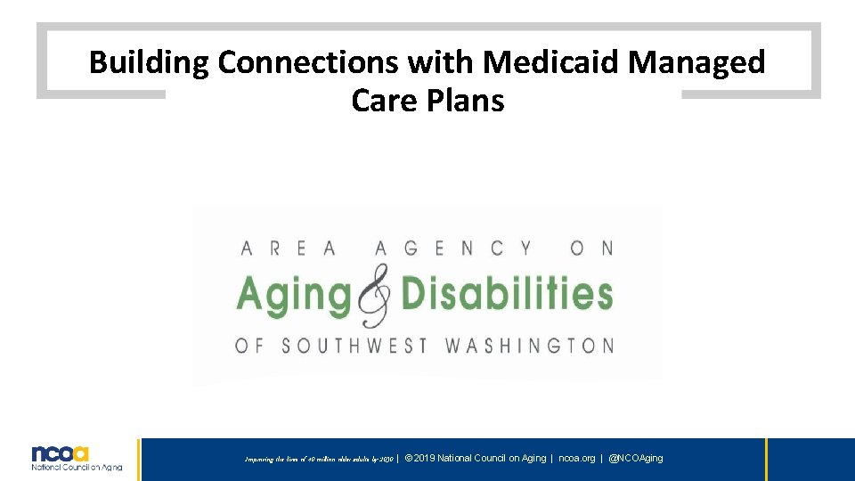 Building Connections with Medicaid Managed Care Plans Improving the lives of 40 million older