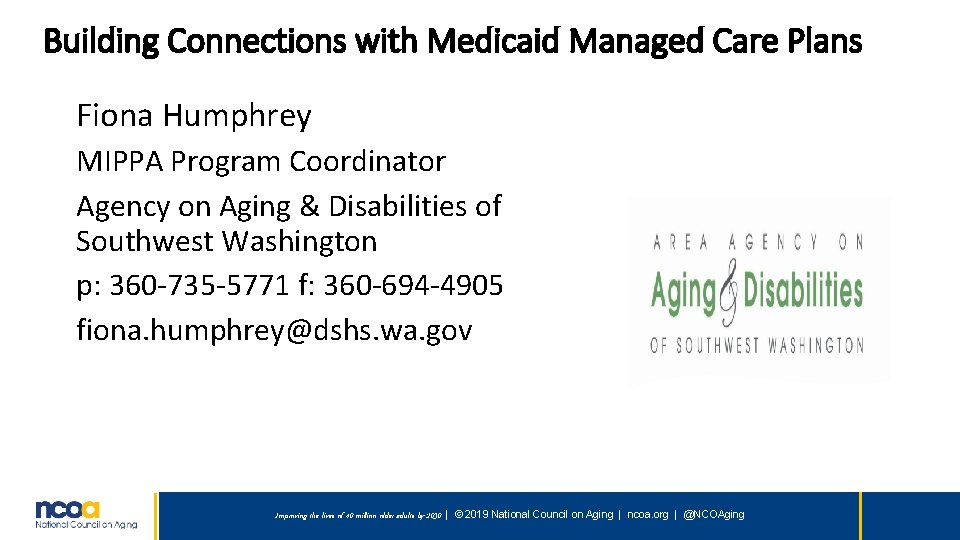 Building Connections with Medicaid Managed Care Plans Fiona Humphrey MIPPA Program Coordinator Agency on