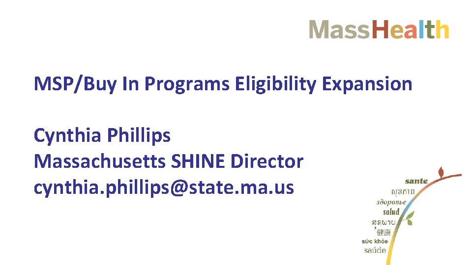 MSP/Buy In Programs Eligibility Expansion Cynthia Phillips Massachusetts SHINE Director cynthia. phillips@state. ma. us