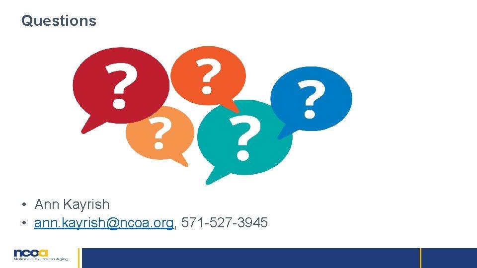 Questions • Ann Kayrish • ann. kayrish@ncoa. org, 571 -527 -3945
