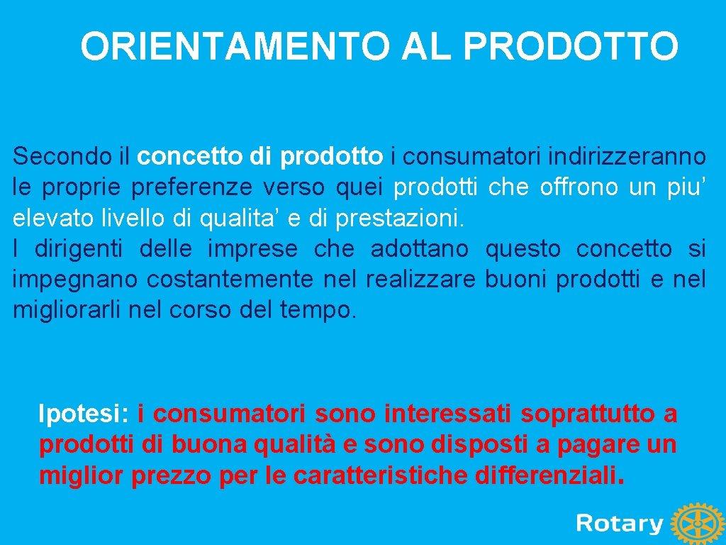 ORIENTAMENTO AL PRODOTTO Secondo il concetto di prodotto i consumatori indirizzeranno le proprie preferenze