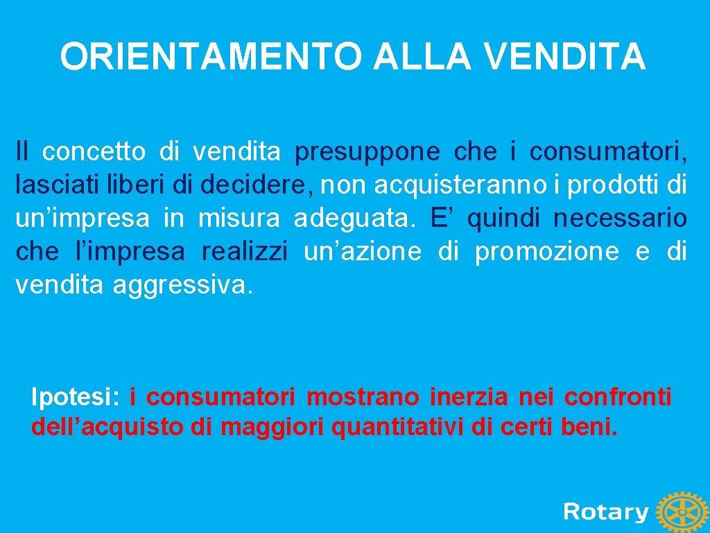 ORIENTAMENTO ALLA VENDITA Il concetto di vendita presuppone che i consumatori, lasciati liberi di