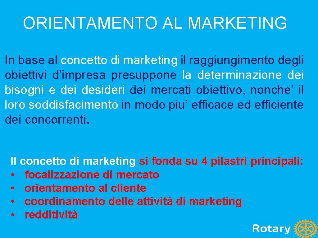 ORIENTAMENTO AL MARKETING In base al concetto di marketing il raggiungimento degli obiettivi d'impresa