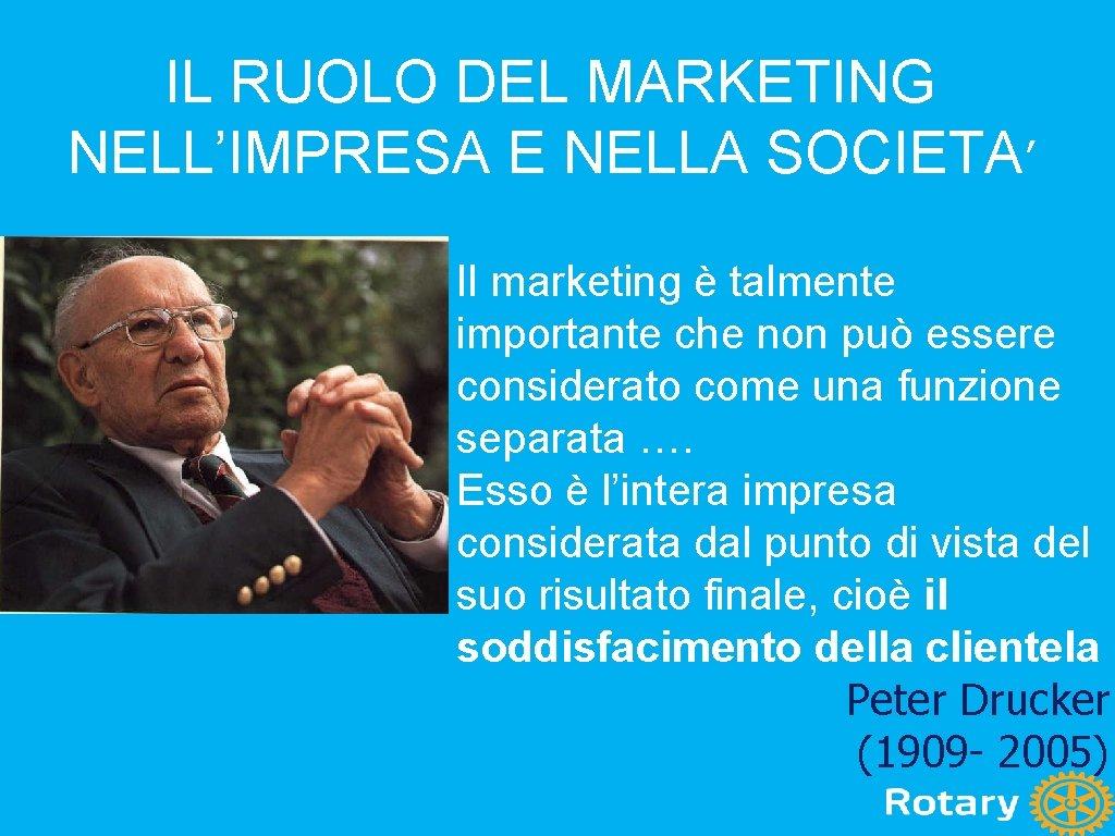 IL RUOLO DEL MARKETING NELL'IMPRESA E NELLA SOCIETA' Il marketing è talmente importante che