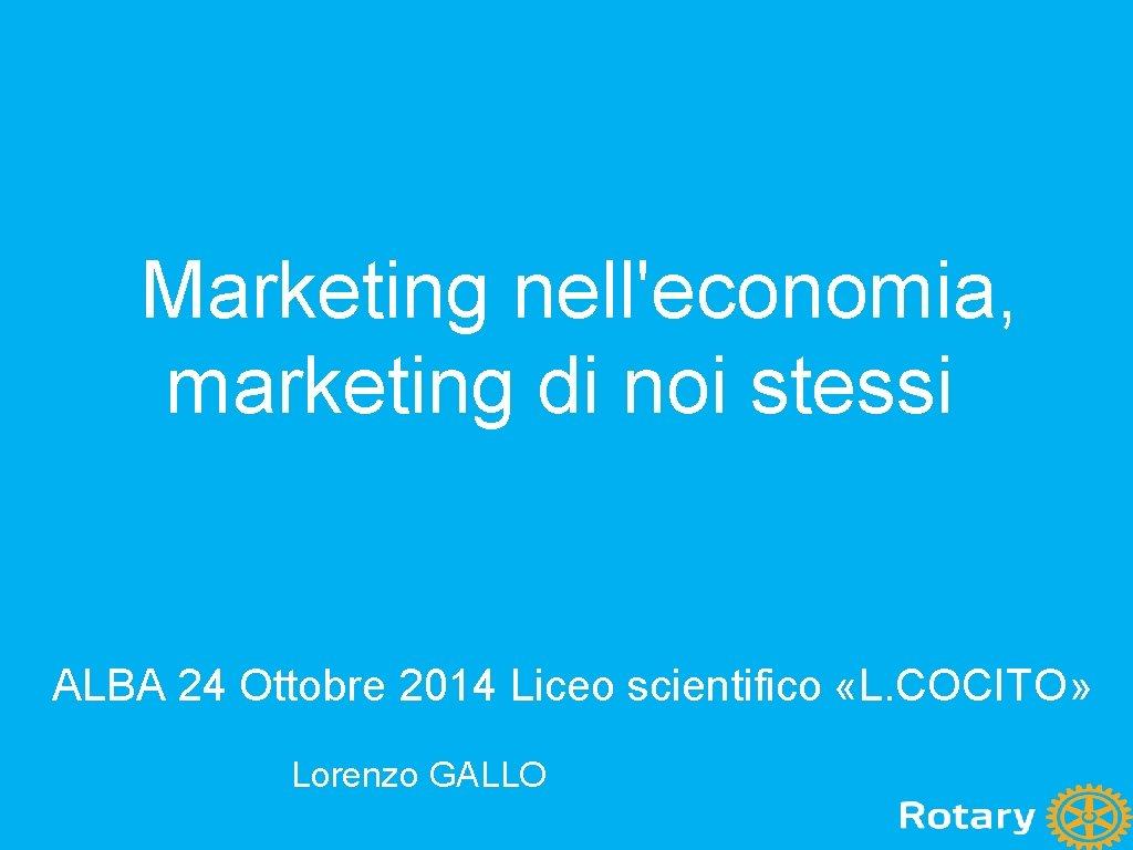 Marketing nell'economia, marketing di noi stessi ALBA 24 Ottobre 2014 Liceo scientifico «L. COCITO»