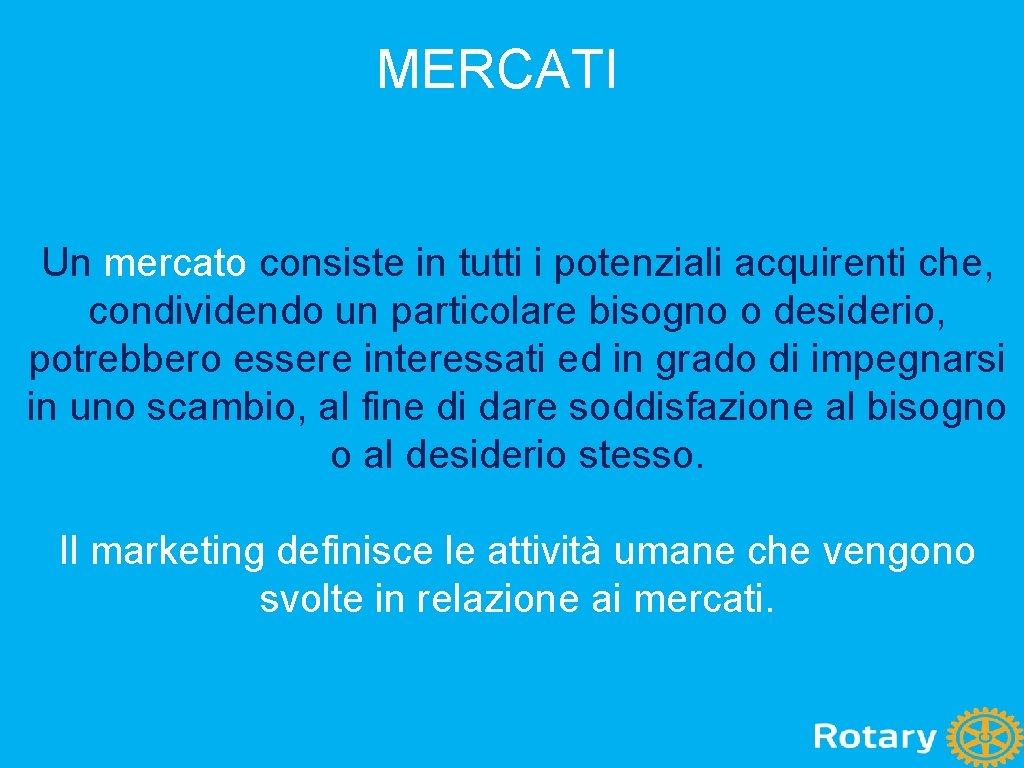 MERCATI Un mercato consiste in tutti i potenziali acquirenti che, condividendo un particolare bisogno