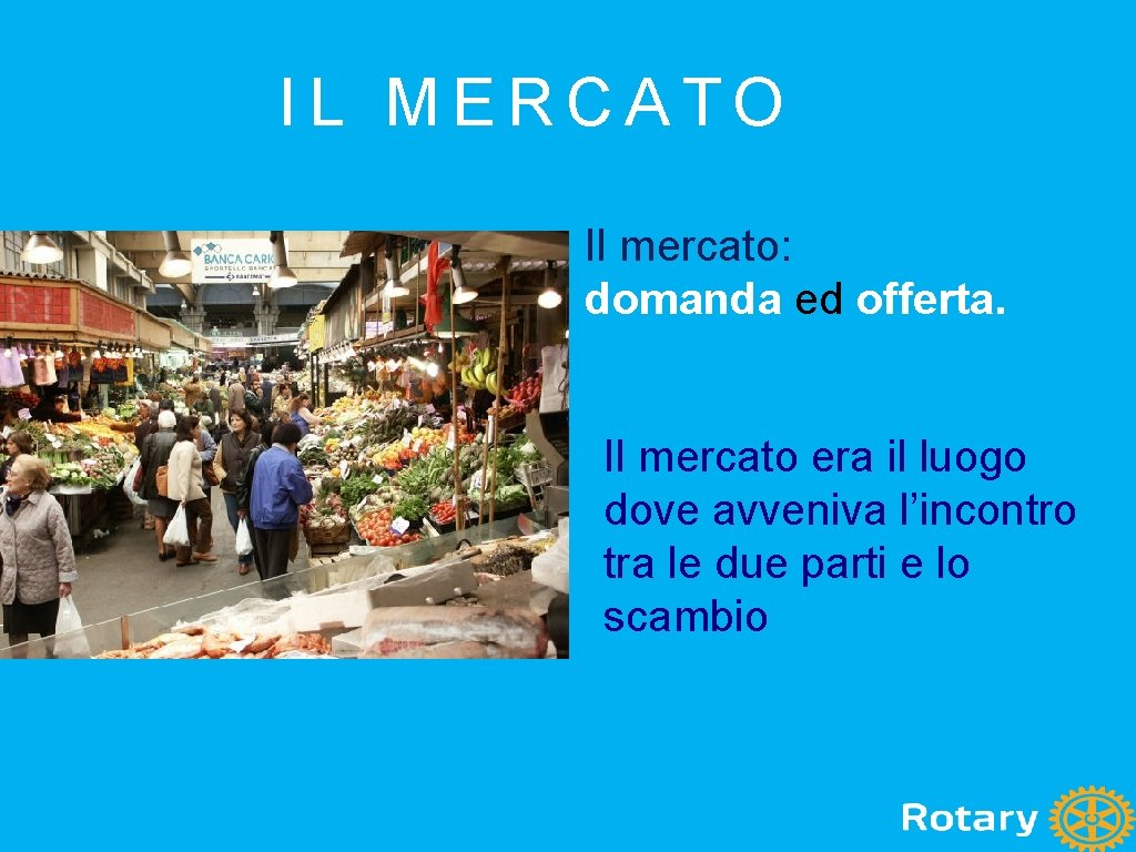 IL MERCATO Il mercato: domanda ed offerta. Il mercato era il luogo dove avveniva