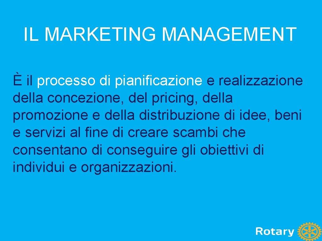 IL MARKETING MANAGEMENT È il processo di pianificazione e realizzazione della concezione, del pricing,