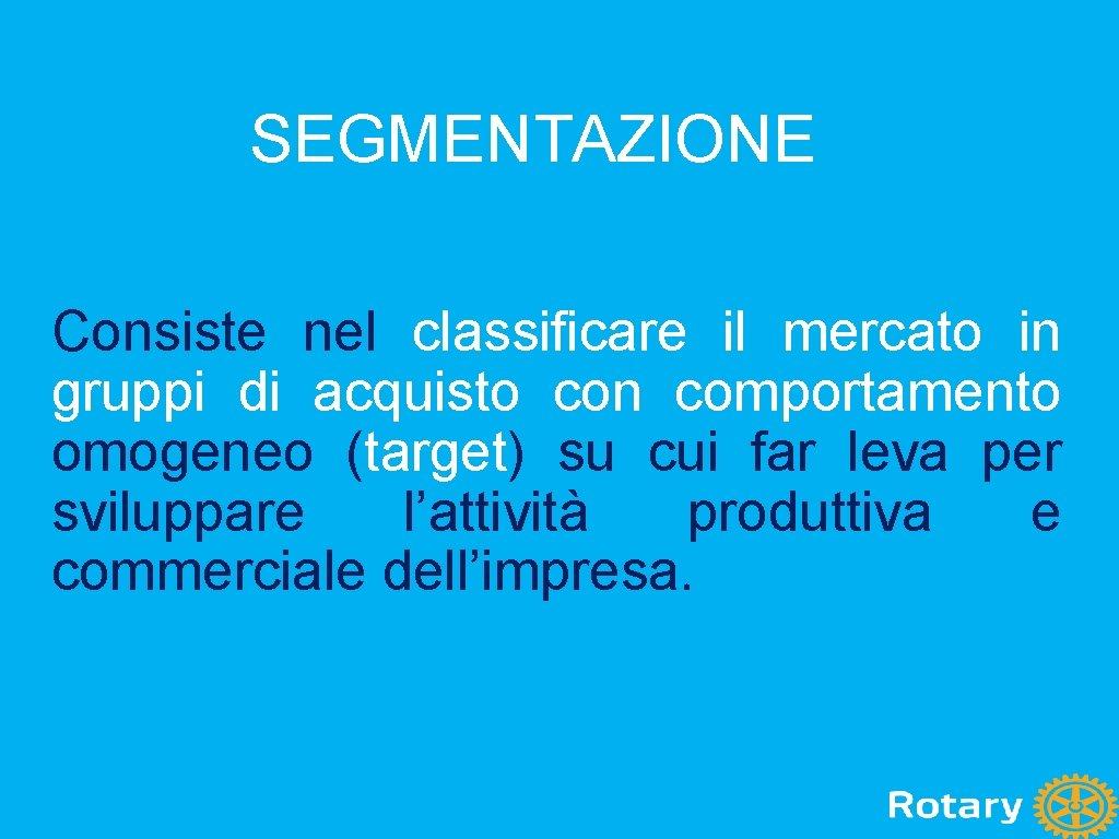 SEGMENTAZIONE Consiste nel classificare il mercato in gruppi di acquisto con comportamento omogeneo (target)
