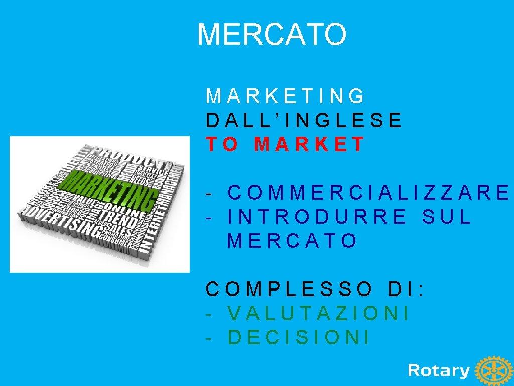 MERCATO MARKETING DALL'INGLESE TO MARKET - COMMERCIALIZZARE - INTRODURRE SUL MERCATO COMPLESSO DI: -