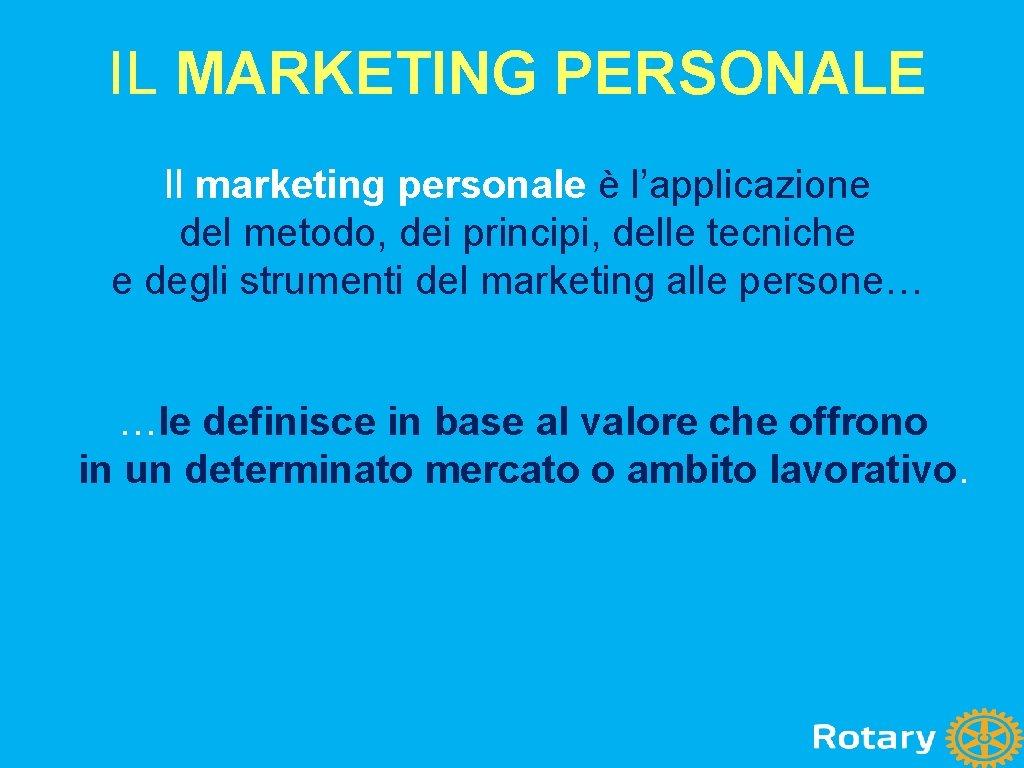 IL MARKETING PERSONALE Il marketing personale è l'applicazione del metodo, dei principi, delle tecniche