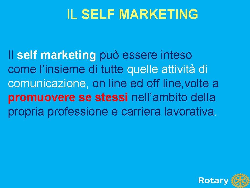 IL SELF MARKETING Il self marketing può essere inteso come l'insieme di tutte quelle