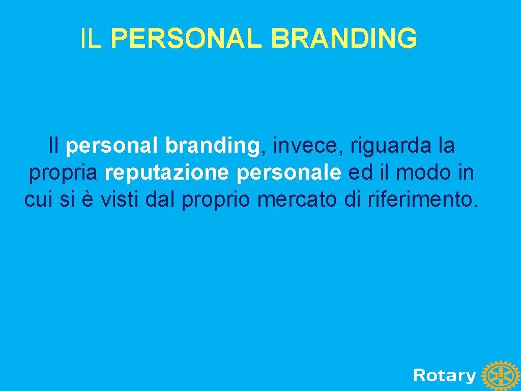 IL PERSONAL BRANDING Il personal branding, invece, riguarda la propria reputazione personale ed il