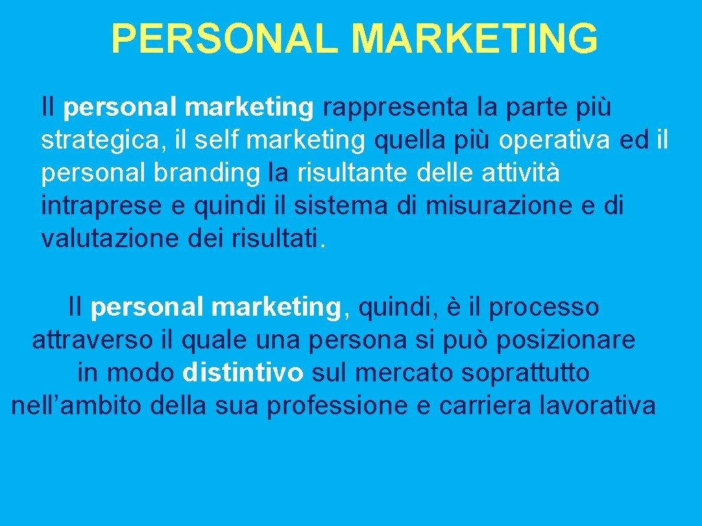PERSONAL MARKETING Il personal marketing rappresenta la parte più strategica, il self marketing quella