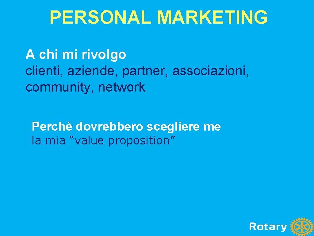 PERSONAL MARKETING A chi mi rivolgo clienti, aziende, partner, associazioni, community, network Perchè dovrebbero
